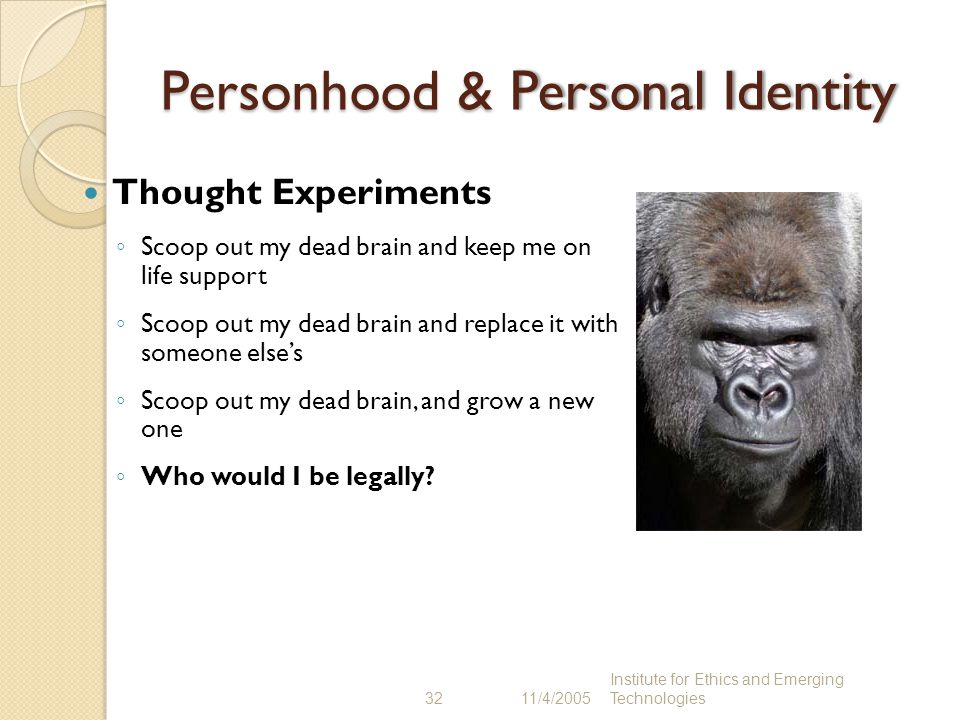 32 11/4/2005 Institute for Ethics and Emerging Technologies Personhood & Personal IdentityPersonhood & Personal Identity Thought Experiments ◦ Scoop o