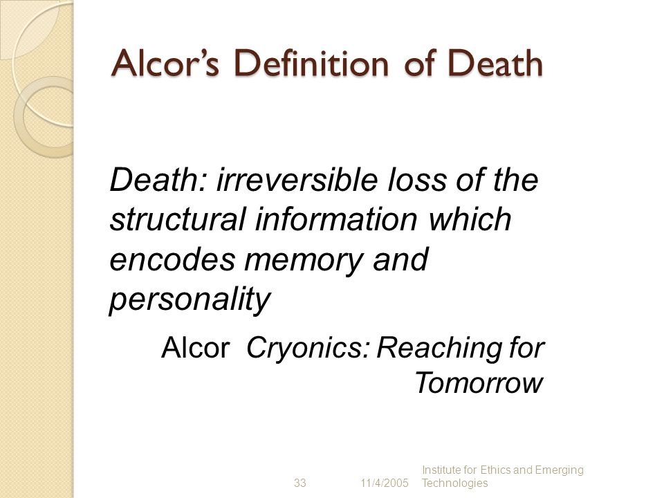 33 11/4/2005 Institute for Ethics and Emerging Technologies Alcor's Definition of Death Death: irreversible loss of the structural information which e