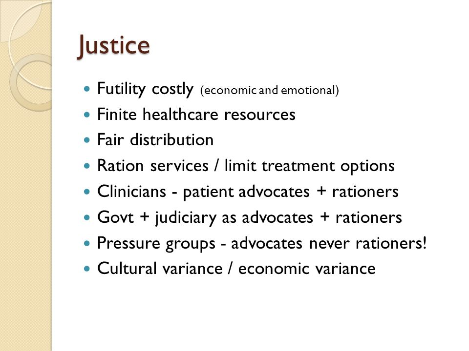 Justice Futility costly (economic and emotional) Finite healthcare resources Fair distribution Ration services / limit treatment options Clinicians -