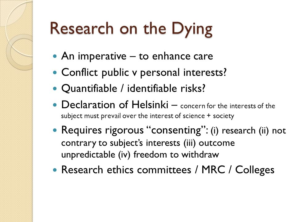 Research on the Dying An imperative – to enhance care Conflict public v personal interests? Quantifiable / identifiable risks? Declaration of Helsinki