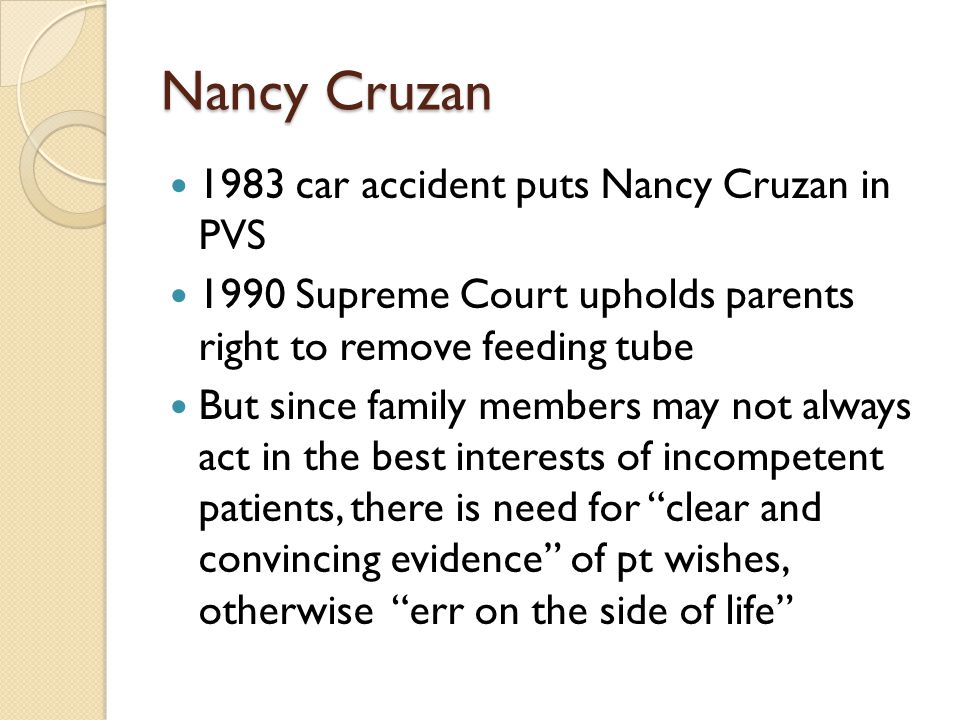Nancy Cruzan 1983 car accident puts Nancy Cruzan in PVS 1990 Supreme Court upholds parents right to remove feeding tube But since family members may n