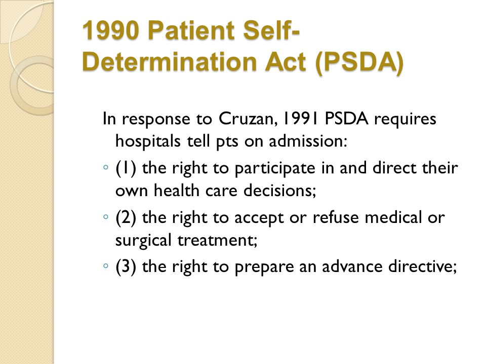 1990 Patient Self- Determination Act (PSDA) In response to Cruzan, 1991 PSDA requires hospitals tell pts on admission: ◦ (1) the right to participate