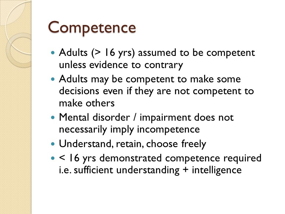 Competence Adults (> 16 yrs) assumed to be competent unless evidence to contrary Adults may be competent to make some decisions even if they are not c