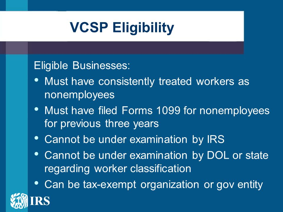 Eligible Businesses: Must have consistently treated workers as nonemployees Must have filed Forms 1099 for nonemployees for previous three years Cannot be under examination by IRS Cannot be under examination by DOL or state regarding worker classification Can be tax-exempt organization or gov entity VCSP Eligibility