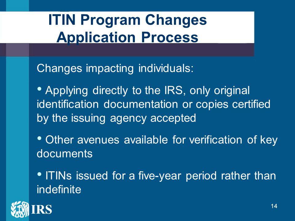 14 ITIN Program Changes Application Process Changes impacting individuals: Applying directly to the IRS, only original identification documentation or