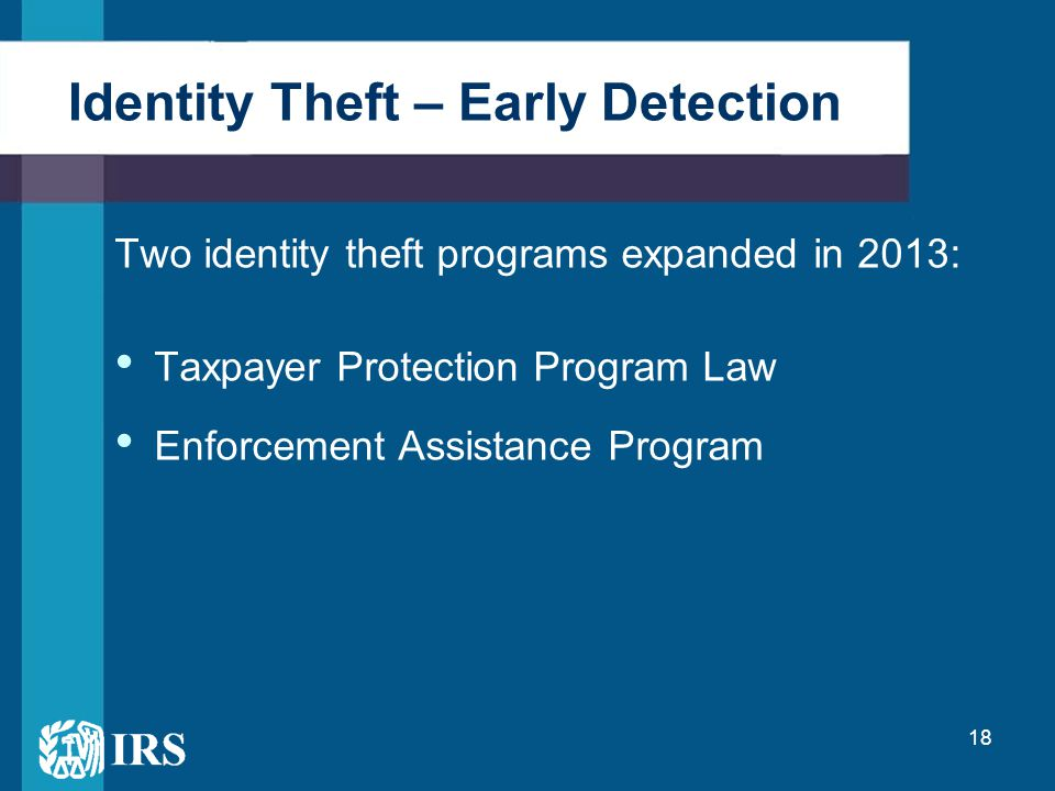 18 Two identity theft programs expanded in 2013: Taxpayer Protection Program Law Enforcement Assistance Program Identity Theft – Early Detection