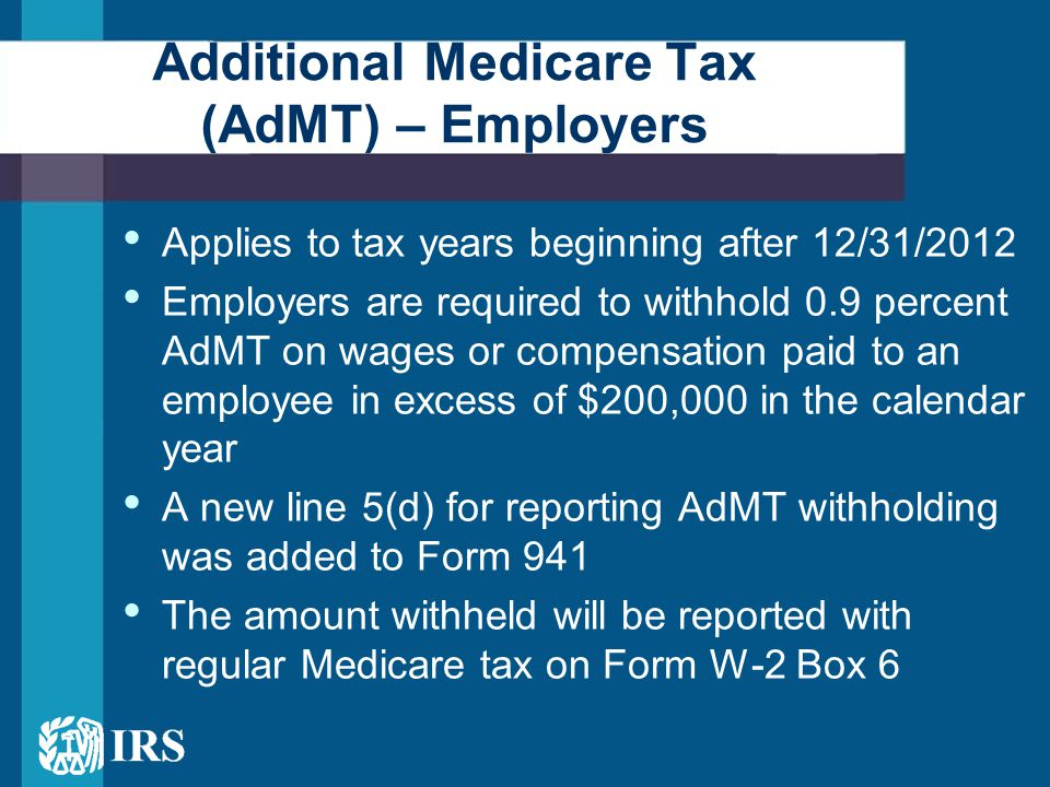 Applies to tax years beginning after 12/31/2012 Employers are required to withhold 0.9 percent AdMT on wages or compensation paid to an employee in excess of $200,000 in the calendar year A new line 5(d) for reporting AdMT withholding was added to Form 941 The amount withheld will be reported with regular Medicare tax on Form W-2 Box 6 Additional Medicare Tax (AdMT) – Employers