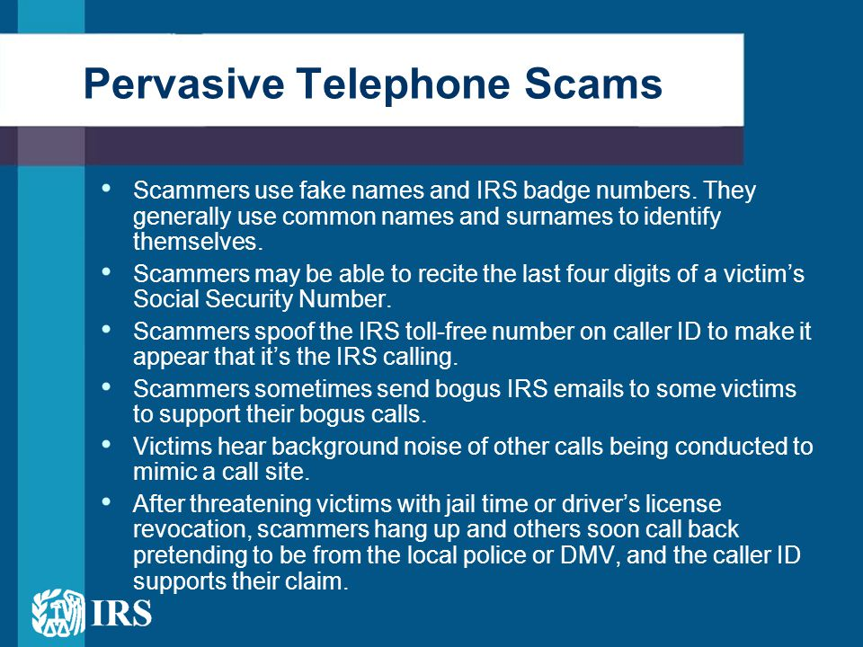 Pervasive Telephone Scams Scammers use fake names and IRS badge numbers. They generally use common names and surnames to identify themselves. Scammers