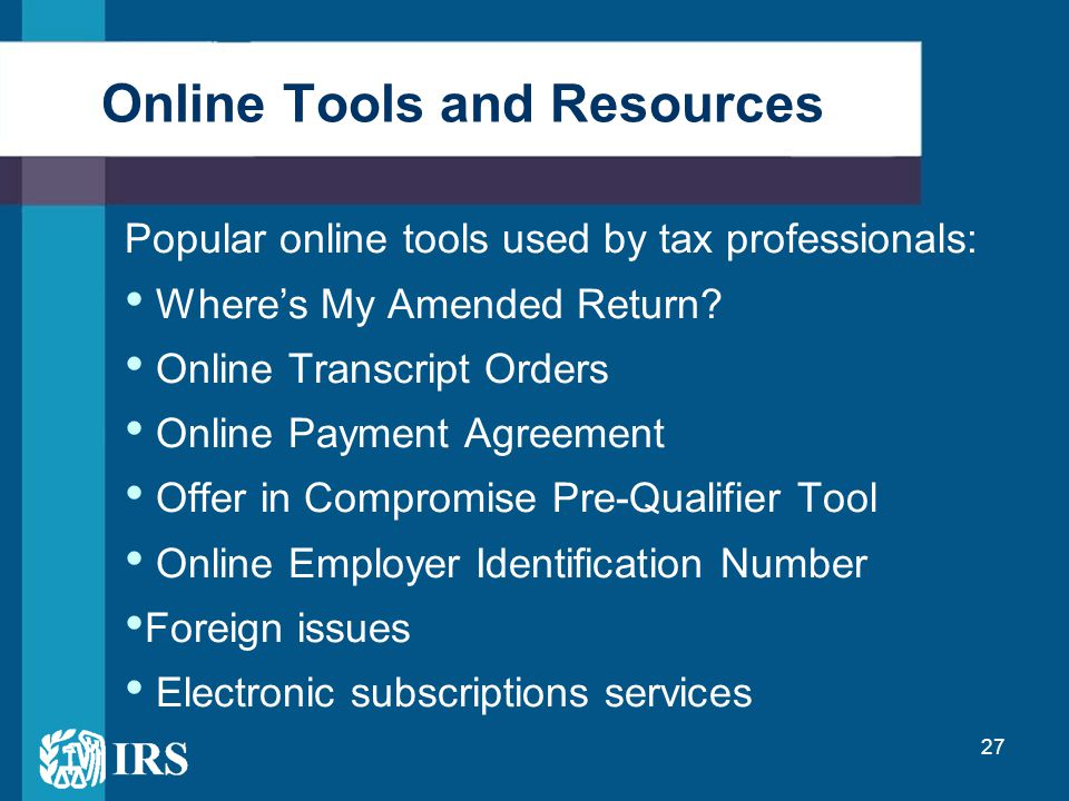 27 Online Tools and Resources Popular online tools used by tax professionals: Where's My Amended Return? Online Transcript Orders Online Payment Agree