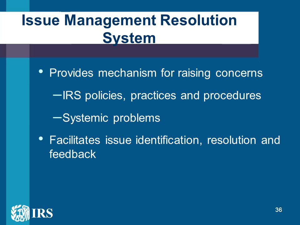 36 Provides mechanism for raising concerns – IRS policies, practices and procedures – Systemic problems Facilitates issue identification, resolution a