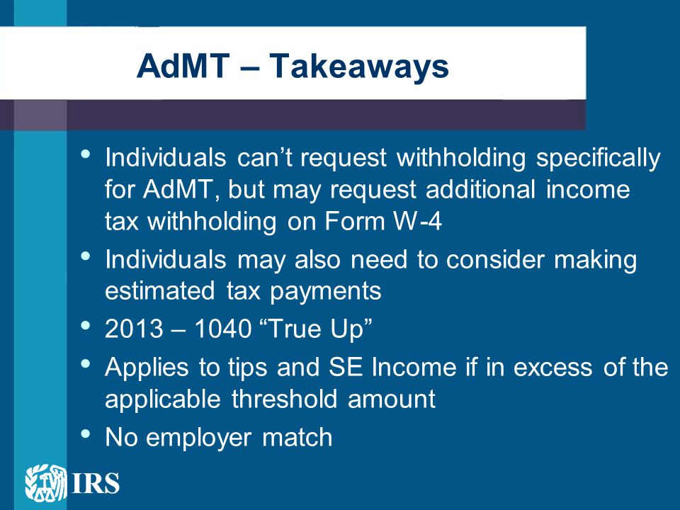 Individuals can't request withholding specifically for AdMT, but may request additional income tax withholding on Form W-4 Individuals may also need t