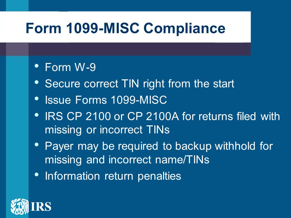 Form W-9 Secure correct TIN right from the start Issue Forms 1099-MISC IRS CP 2100 or CP 2100A for returns filed with missing or incorrect TINs Payer may be required to backup withhold for missing and incorrect name/TINs Information return penalties Form 1099-MISC Compliance