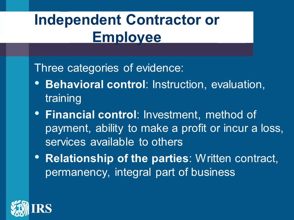 Three categories of evidence: Behavioral control: Instruction, evaluation, training Financial control: Investment, method of payment, ability to make