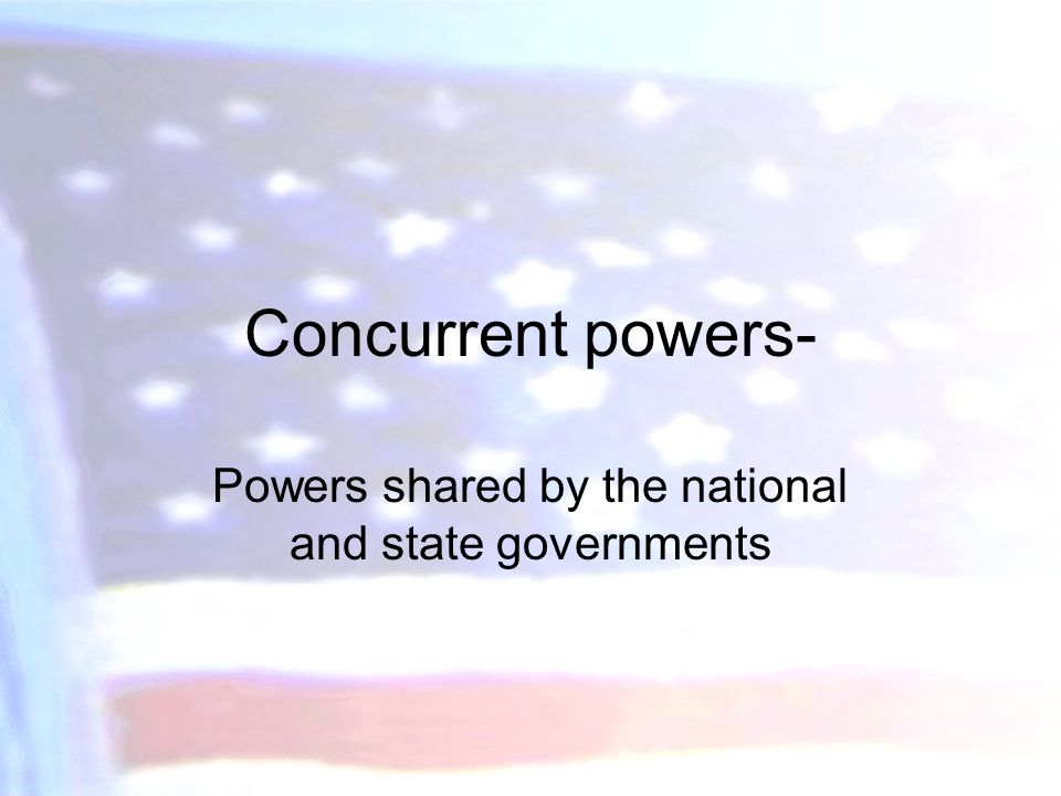Concurrent powers- Powers shared by the national and state governments