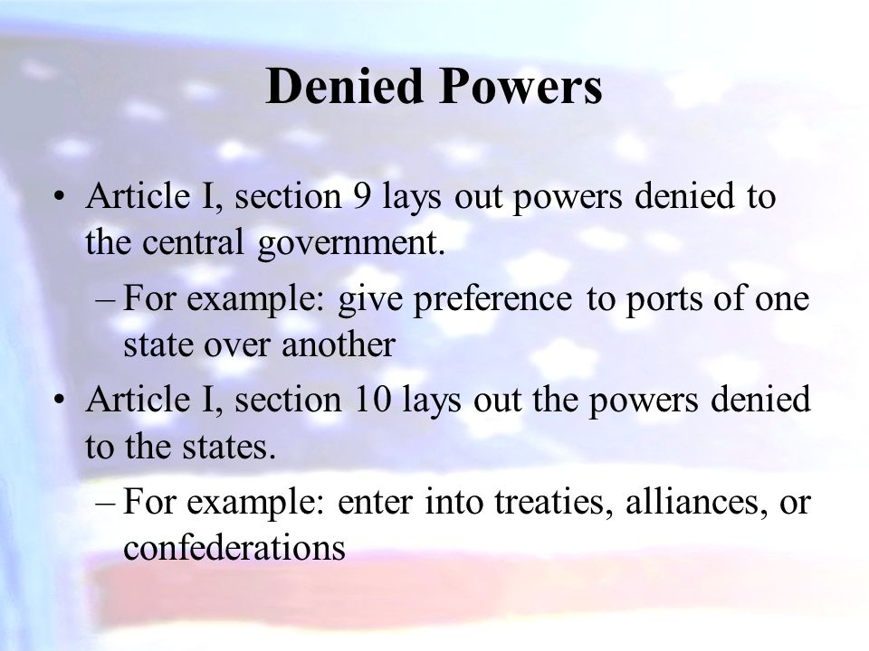 Denied Powers Article I, section 9 lays out powers denied to the central government. –For example: give preference to ports of one state over another