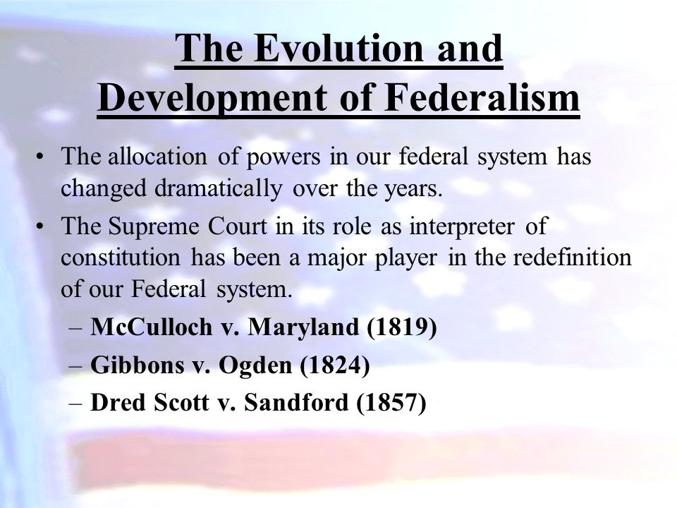The Evolution and Development of Federalism The allocation of powers in our federal system has changed dramatically over the years. The Supreme Court