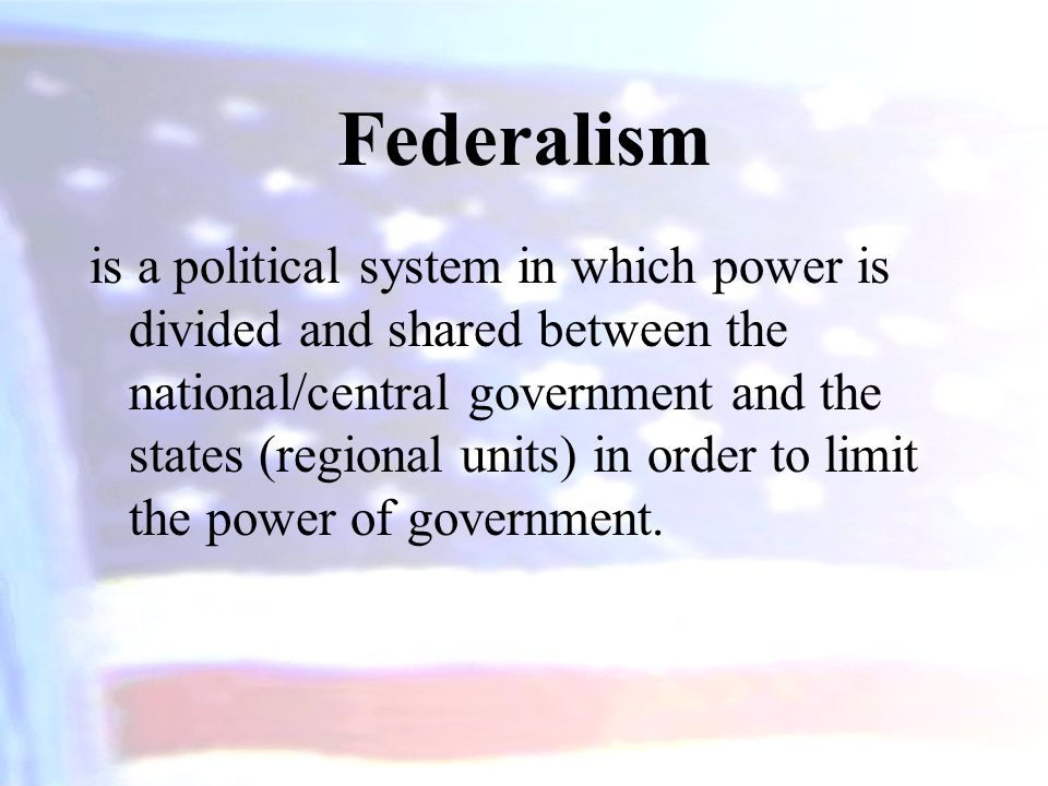 Federalism is a political system in which power is divided and shared between the national/central government and the states (regional units) in order