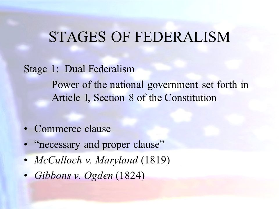 """STAGES OF FEDERALISM Stage 1: Dual Federalism Power of the national government set forth in Article I, Section 8 of the Constitution Commerce clause """""""
