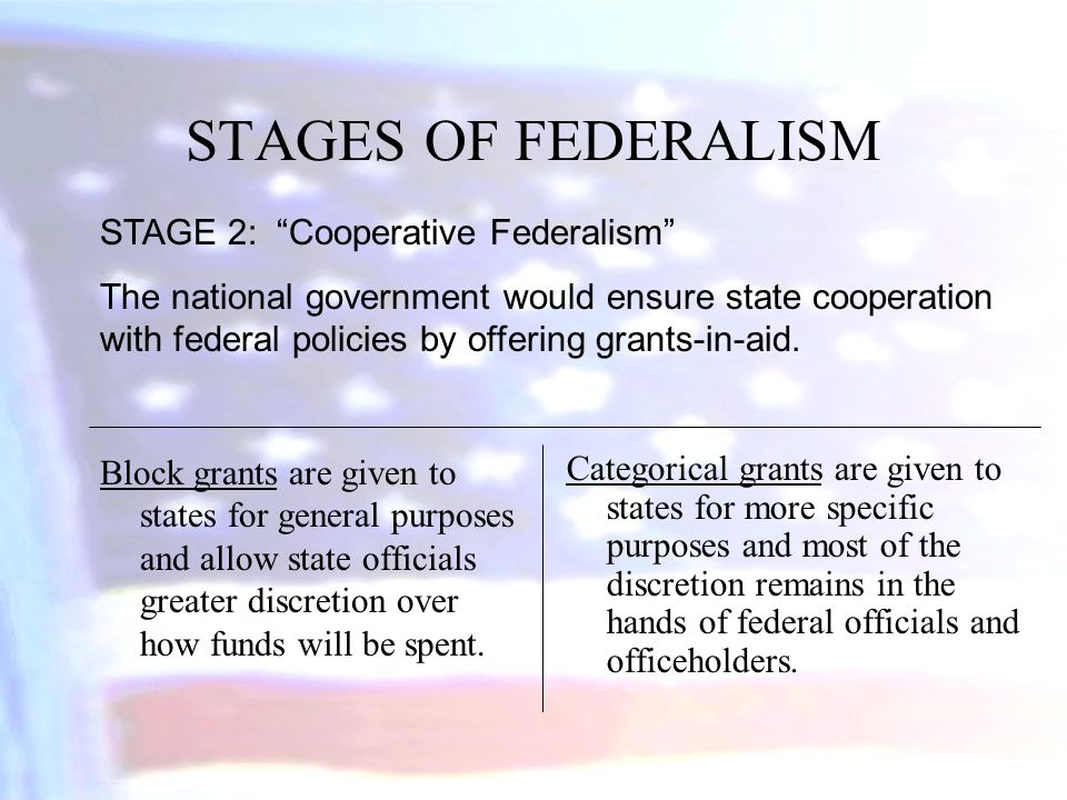 STAGES OF FEDERALISM Block grants are given to states for general purposes and allow state officials greater discretion over how funds will be spent.