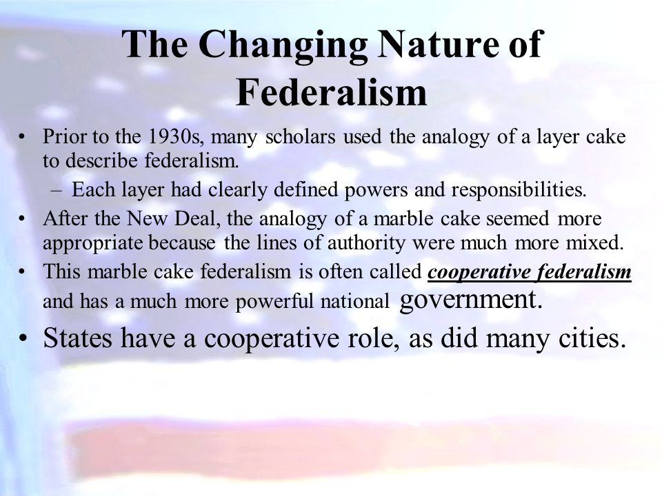 The Changing Nature of Federalism Prior to the 1930s, many scholars used the analogy of a layer cake to describe federalism. –Each layer had clearly d