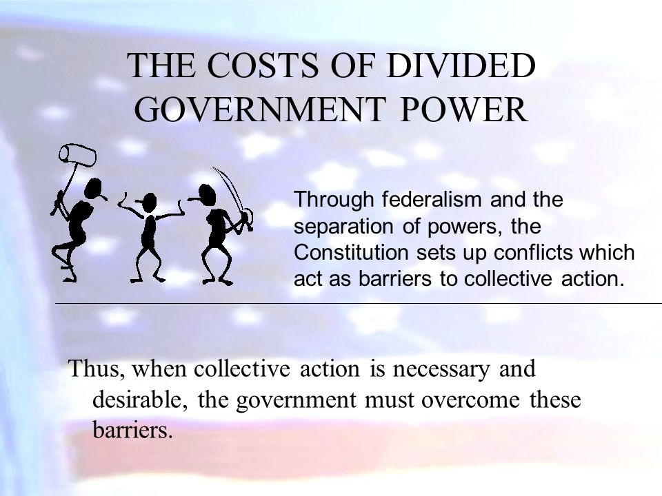 THE COSTS OF DIVIDED GOVERNMENT POWER Thus, when collective action is necessary and desirable, the government must overcome these barriers. Through fe
