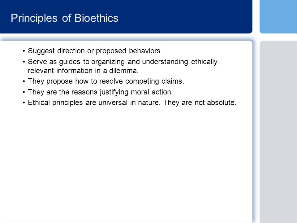 Principles of Bioethics Suggest direction or proposed behaviors Serve as guides to organizing and understanding ethically relevant information in a dilemma.