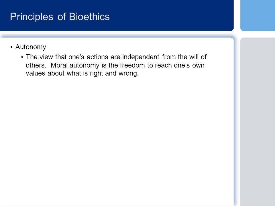 Principles of Bioethics Autonomy The view that one's actions are independent from the will of others.