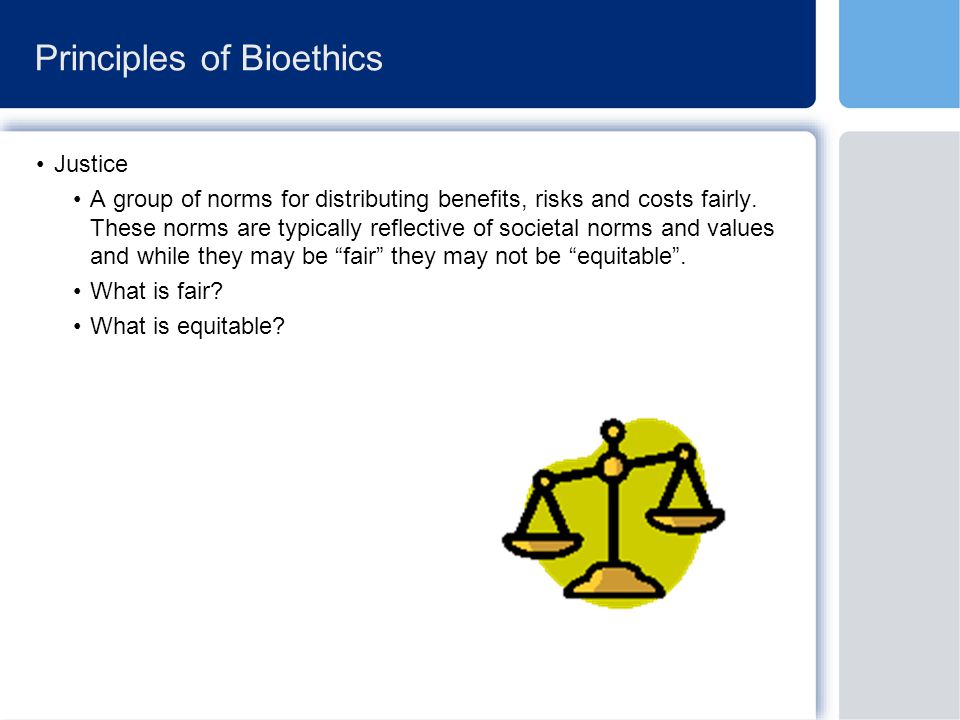Principles of Bioethics Justice A group of norms for distributing benefits, risks and costs fairly.