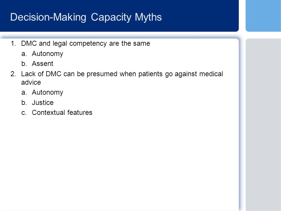 Decision-Making Capacity Myths 1.DMC and legal competency are the same a.Autonomy b.Assent 2.Lack of DMC can be presumed when patients go against medical advice a.Autonomy b.Justice c.Contextual features