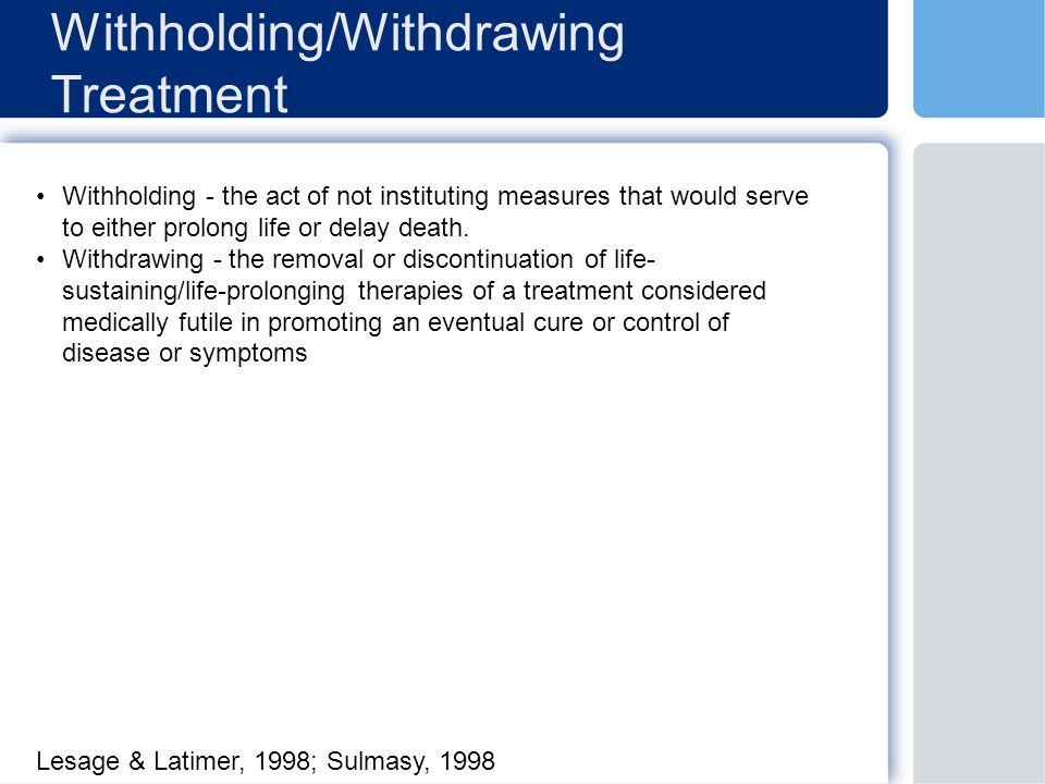 Withholding/Withdrawing Treatment Withholding - the act of not instituting measures that would serve to either prolong life or delay death.