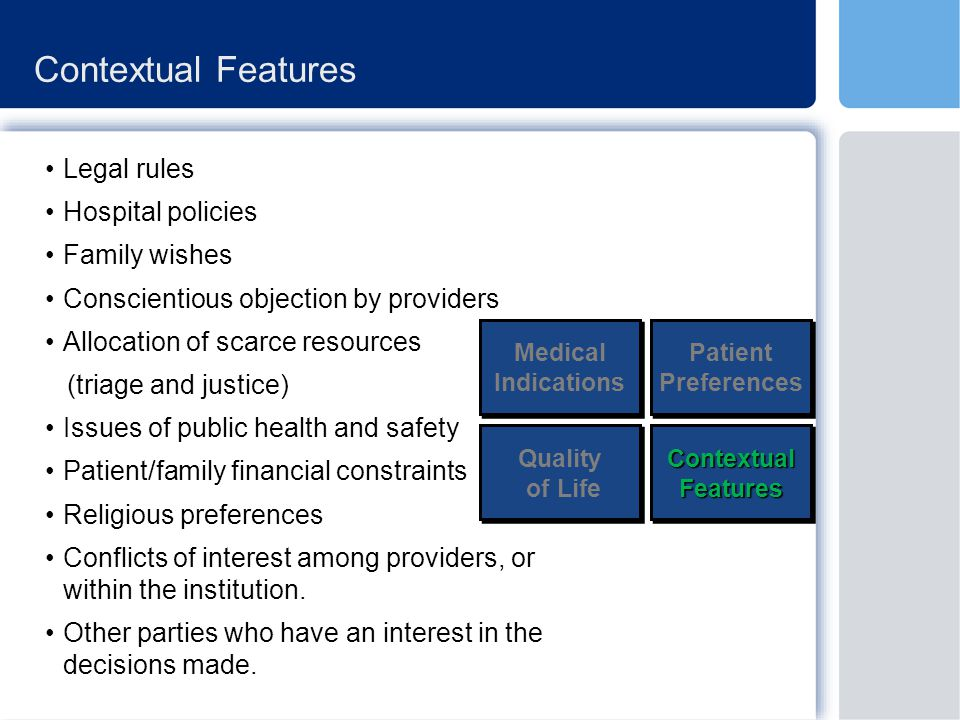 Contextual Features Legal rules Hospital policies Family wishes Conscientious objection by providers Allocation of scarce resources (triage and justice) Issues of public health and safety Patient/family financial constraints Religious preferences Conflicts of interest among providers, or within the institution.