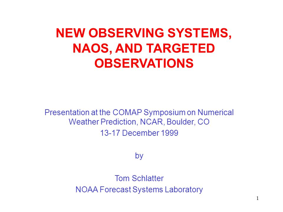 1 NEW OBSERVING SYSTEMS, NAOS, AND TARGETED OBSERVATIONS Presentation at the COMAP Symposium on Numerical Weather Prediction, NCAR, Boulder, CO 13-17 December 1999 by Tom Schlatter NOAA Forecast Systems Laboratory