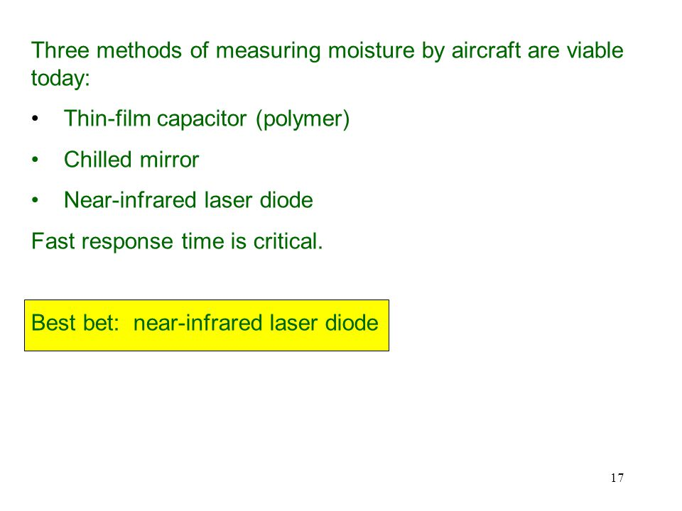 17 Three methods of measuring moisture by aircraft are viable today: Thin-film capacitor (polymer) Chilled mirror Near-infrared laser diode Fast response time is critical.