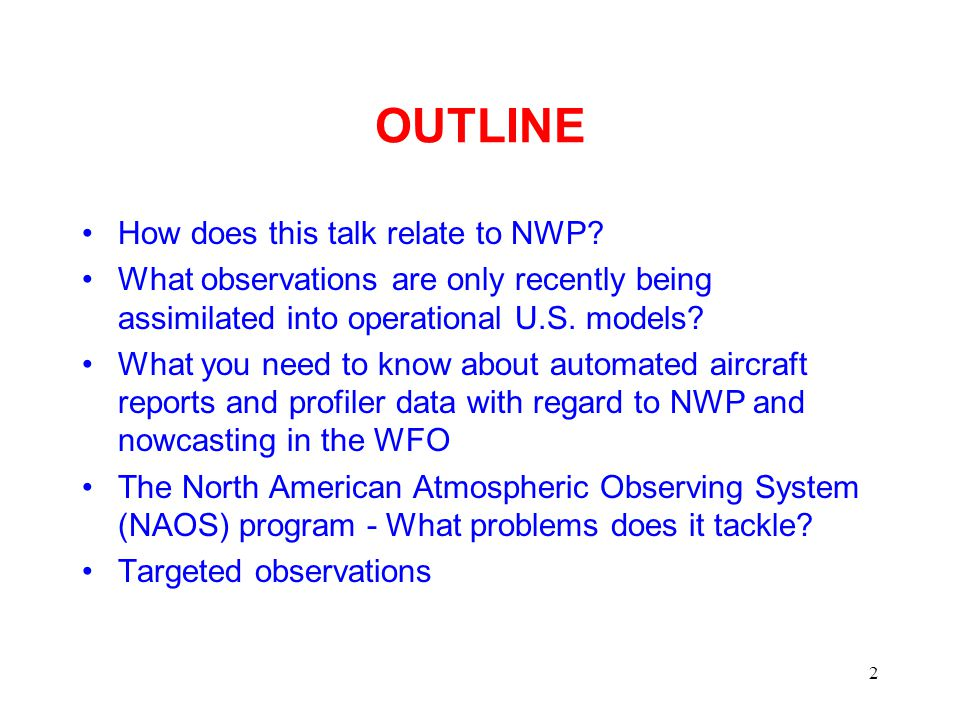 2 OUTLINE How does this talk relate to NWP? What observations are only recently being assimilated into operational U.S. models? What you need to know