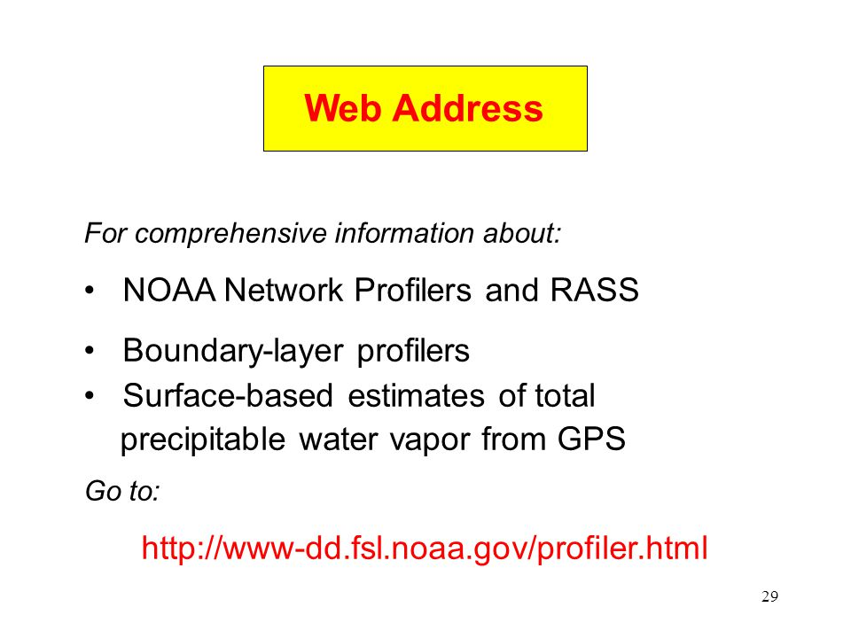 29 Web Address For comprehensive information about: NOAA Network Profilers and RASS Boundary-layer profilers Surface-based estimates of total precipitable water vapor from GPS Go to: http://www-dd.fsl.noaa.gov/profiler.html
