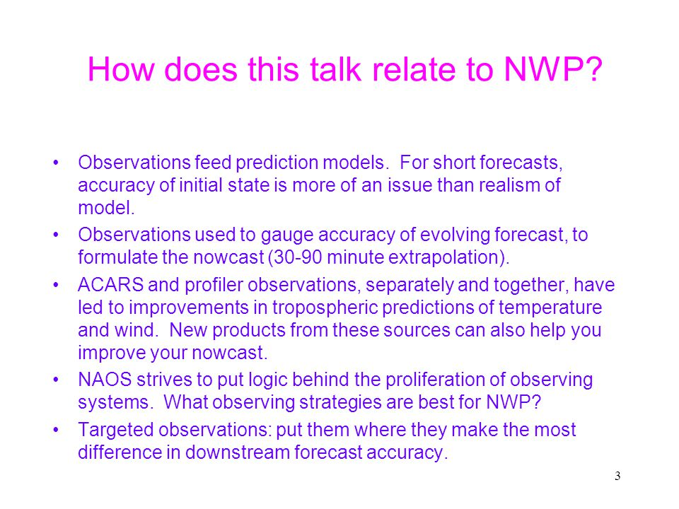 3 How does this talk relate to NWP? Observations feed prediction models. For short forecasts, accuracy of initial state is more of an issue than reali