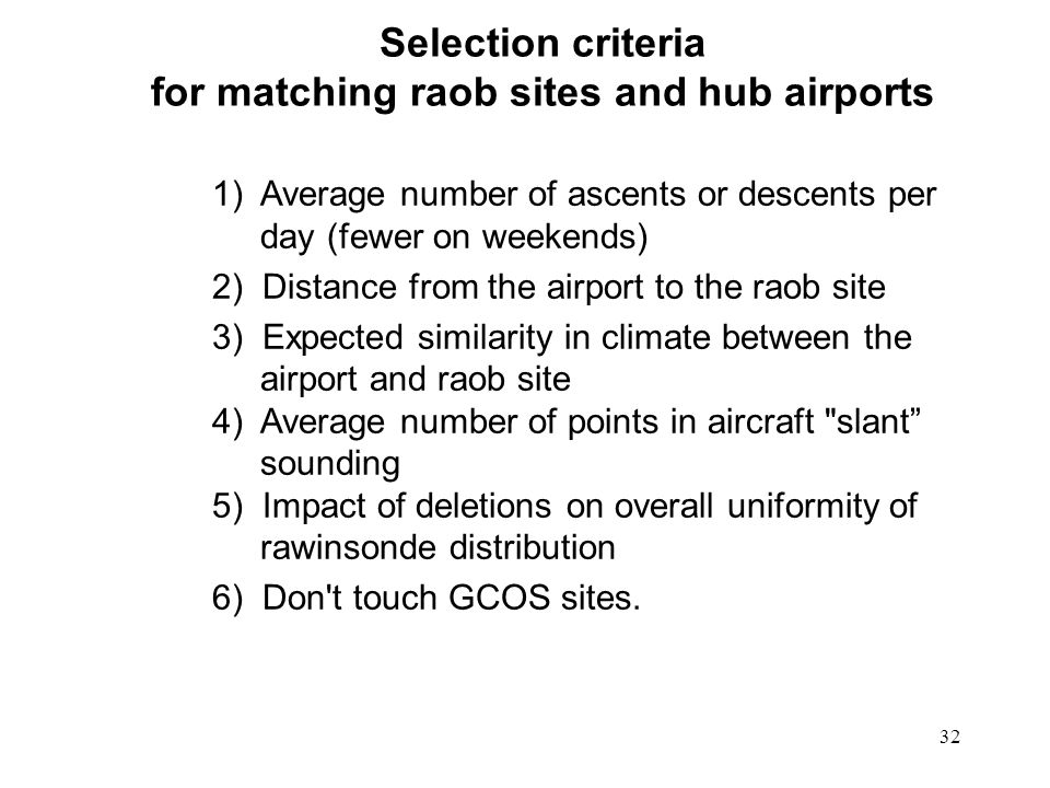 32 Selection criteria for matching raob sites and hub airports 1) Average number of ascents or descents per day (fewer on weekends) 2) Distance from the airport to the raob site 3) Expected similarity in climate between the airport and raob site 4) Average number of points in aircraft slant sounding 5) Impact of deletions on overall uniformity of rawinsonde distribution 6) Don t touch GCOS sites.