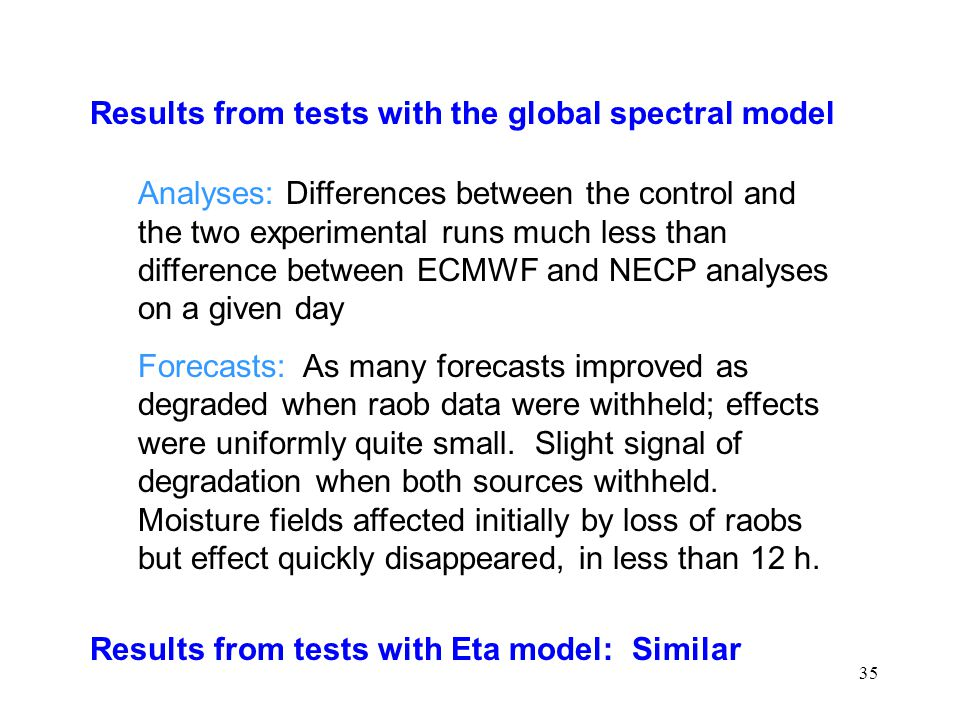 35 Results from tests with the global spectral model Analyses: Differences between the control and the two experimental runs much less than difference between ECMWF and NECP analyses on a given day Forecasts: As many forecasts improved as degraded when raob data were withheld; effects were uniformly quite small.