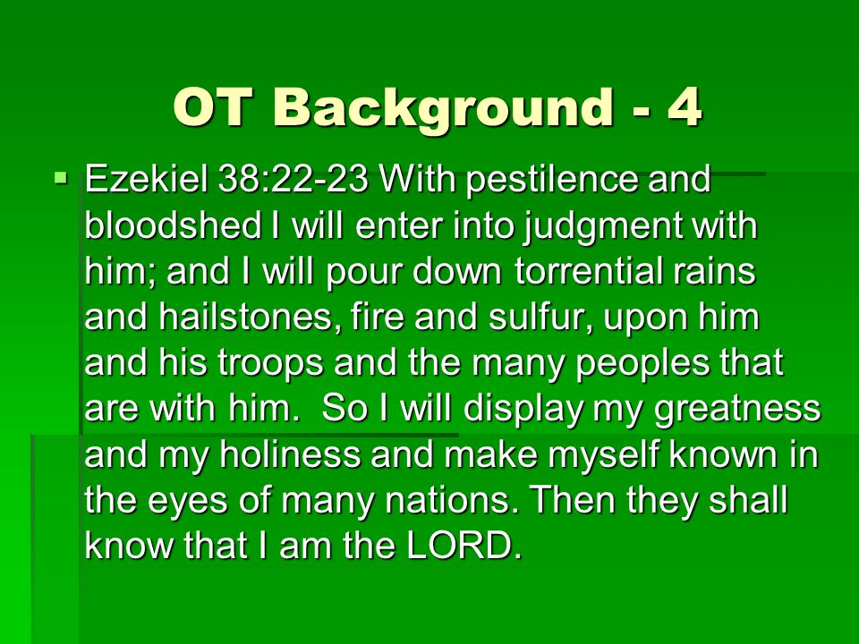 OT Background - 4  Ezekiel 38:22-23 With pestilence and bloodshed I will enter into judgment with him; and I will pour down torrential rains and hailstones, fire and sulfur, upon him and his troops and the many peoples that are with him.