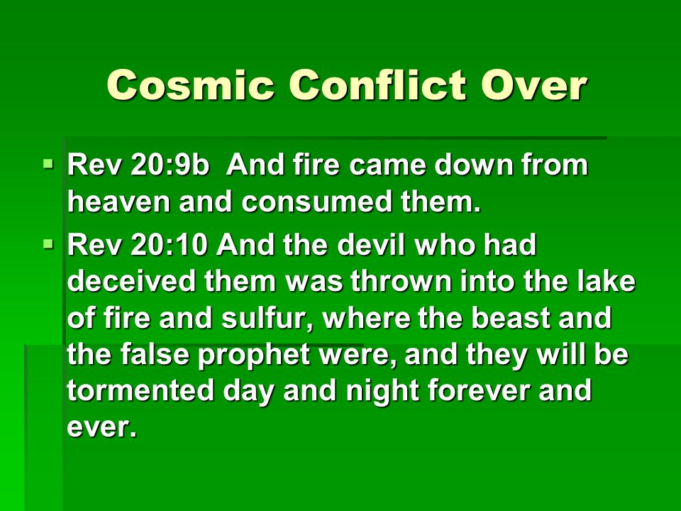 Cosmic Conflict Over  Rev 20:9b And fire came down from heaven and consumed them.  Rev 20:10 And the devil who had deceived them was thrown into the