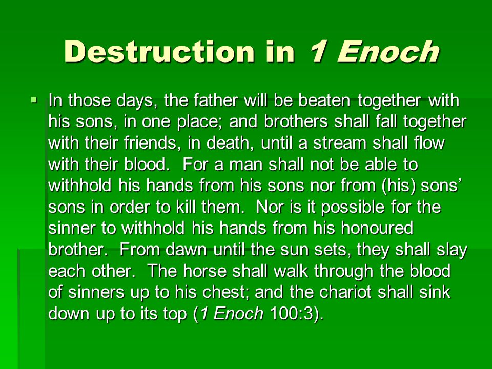 Destruction in 1 Enoch  In those days, the father will be beaten together with his sons, in one place; and brothers shall fall together with their friends, in death, until a stream shall flow with their blood.