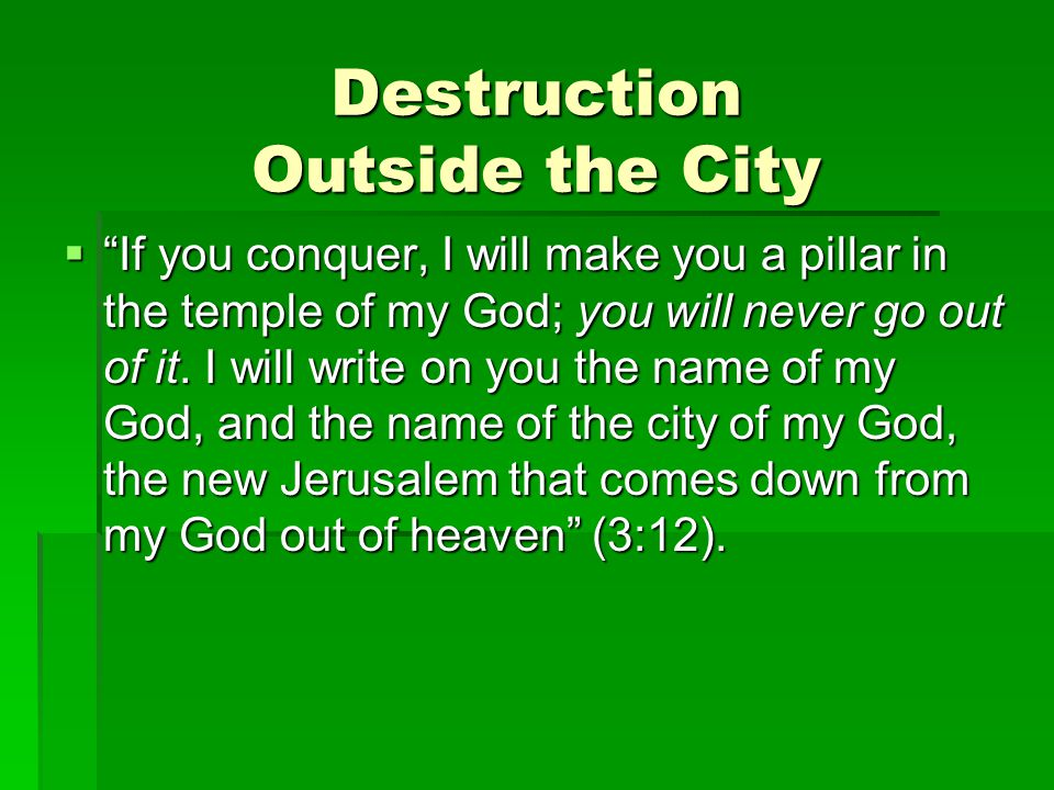 Destruction Outside the City  If you conquer, I will make you a pillar in the temple of my God; you will never go out of it.
