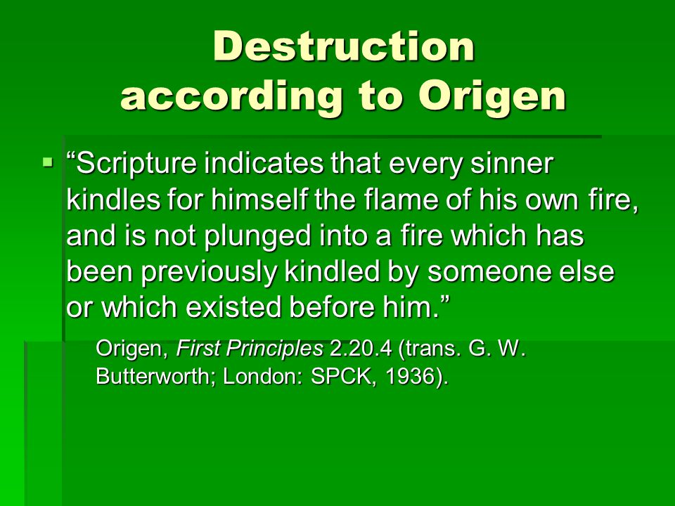 Destruction according to Origen  Scripture indicates that every sinner kindles for himself the flame of his own fire, and is not plunged into a fire which has been previously kindled by someone else or which existed before him. Origen, First Principles 2.20.4 (trans.