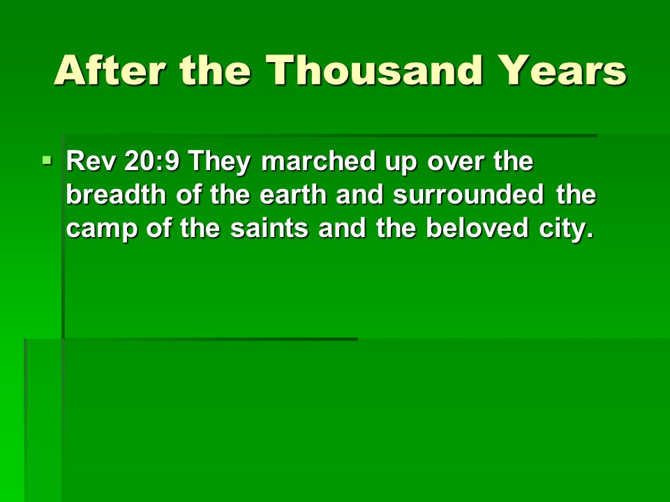 After the Thousand Years  Rev 20:9 They marched up over the breadth of the earth and surrounded the camp of the saints and the beloved city.