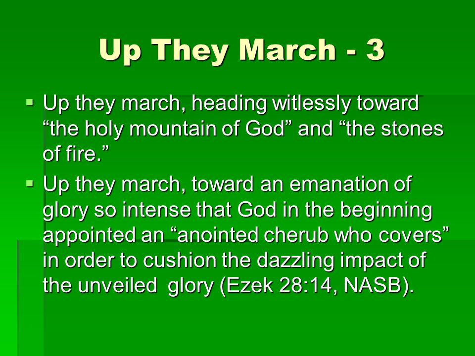 Up They March - 3  Up they march, heading witlessly toward the holy mountain of God and the stones of fire.  Up they march, toward an emanation of glory so intense that God in the beginning appointed an anointed cherub who covers in order to cushion the dazzling impact of the unveiled glory (Ezek 28:14, NASB).