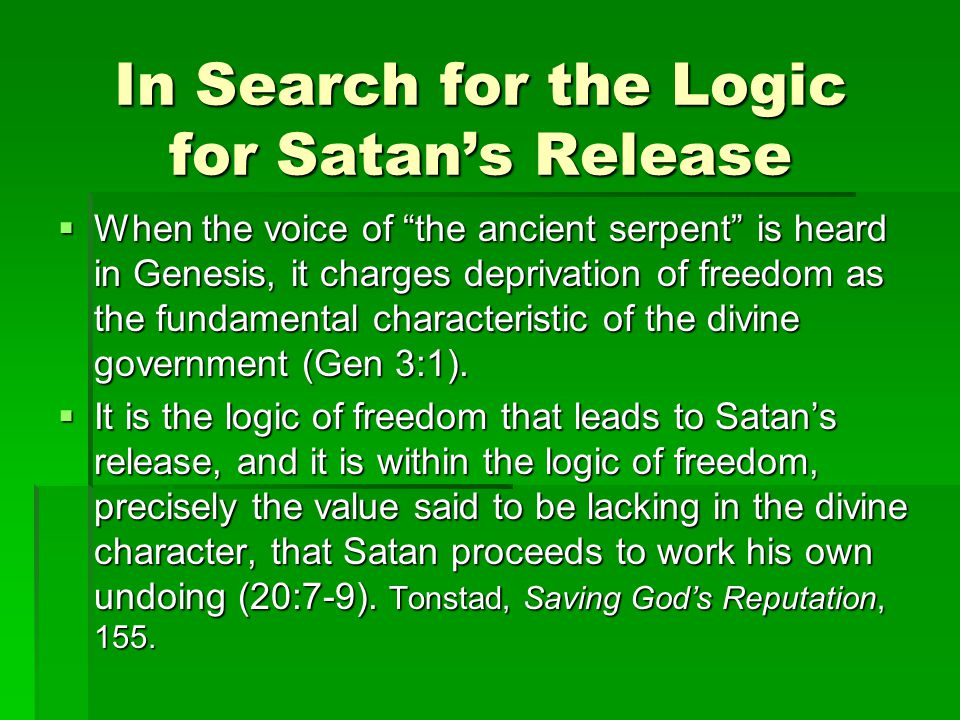 In Search for the Logic for Satan's Release  When the voice of the ancient serpent is heard in Genesis, it charges deprivation of freedom as the fundamental characteristic of the divine government (Gen 3:1).