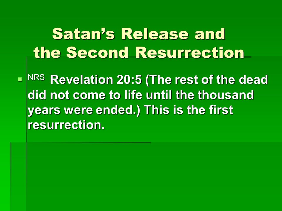 Satan's Release and the Second Resurrection  NRS Revelation 20:5 (The rest of the dead did not come to life until the thousand years were ended.) This is the first resurrection.