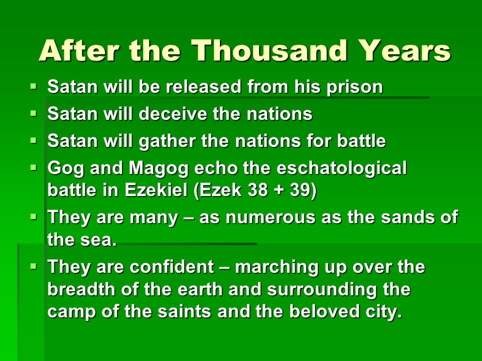 After the Thousand Years  Satan will be released from his prison  Satan will deceive the nations  Satan will gather the nations for battle  Gog and Magog echo the eschatological battle in Ezekiel (Ezek 38 + 39)  They are many – as numerous as the sands of the sea.