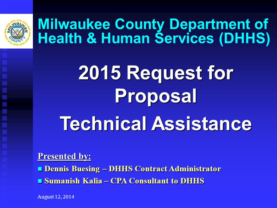 August 12, 2014 Milwaukee County Department of Health & Human Services (DHHS) 2015 Request for Proposal Technical Assistance Presented by: Dennis Buesing – DHHS Contract Administrator Dennis Buesing – DHHS Contract Administrator Sumanish Kalia – CPA Consultant to DHHS Sumanish Kalia – CPA Consultant to DHHS
