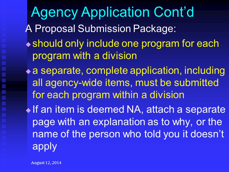 Agency Application Cont'd A Proposal Submission Package:   should only include one program for each program with a division   a separate, complete application, including all agency-wide items, must be submitted for each program within a division   If an item is deemed NA, attach a separate page with an explanation as to why, or the name of the person who told you it doesn't apply August 12, 2014